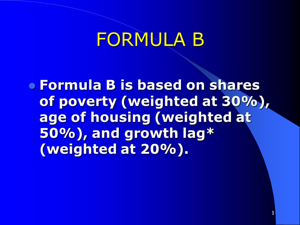 1 FORMULA A Formula A is based on shares of population (weighted at 25%), poverty (weighted at 50%), and overcrowded housing (weighted at 25%). Formul