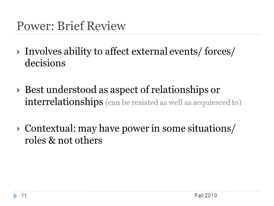 Power: Brief Review Fall 201011  Involves ability to affect external events/ forces/ decisions  Best understood as aspect of relationships or interr