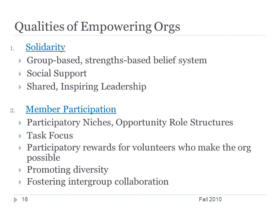 Qualities of Empowering Orgs Fall 201016 1. Solidarity  Group-based, strengths-based belief system  Social Support  Shared, Inspiring Leadership 2.