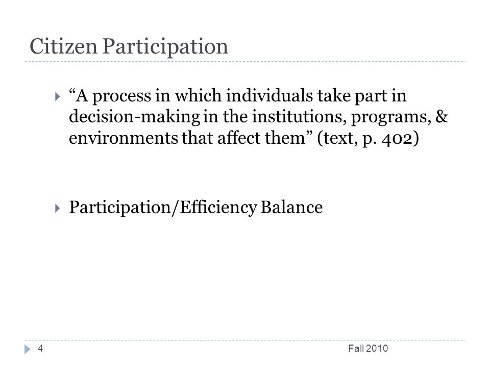 Citizen Participation Fall 20104  A process in which individuals take part in decision-making in the institutions, programs, & environments that affect them (text, p.