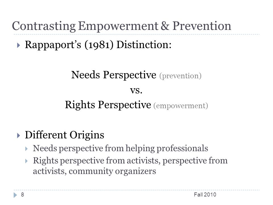 Contrasting Empowerment & Prevention Fall 20108  Rappaport's (1981) Distinction: Needs Perspective (prevention) vs. Rights Perspective (empowerment)