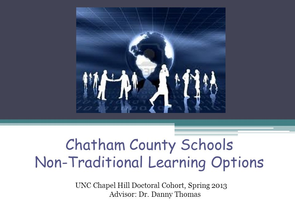 Chatham County Schools Non-Traditional Learning Options UNC Chapel Hill Doctoral Cohort, Spring 2013 Advisor: Dr. Danny Thomas