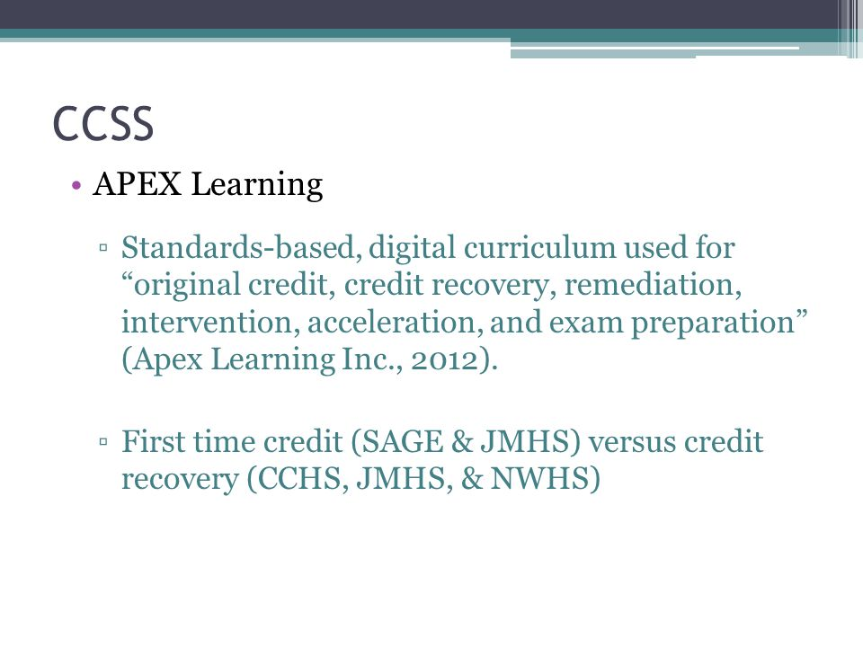 """CCSS APEX Learning ▫Standards-based, digital curriculum used for """"original credit, credit recovery, remediation, intervention, acceleration, and exam"""