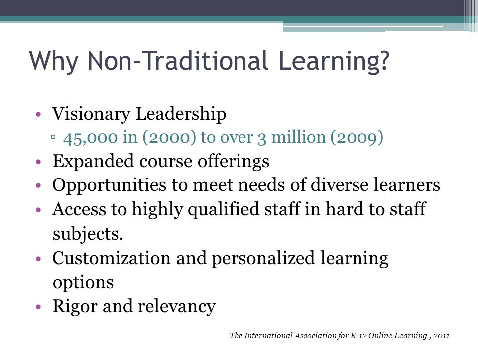Why Non-Traditional Learning? Visionary Leadership ▫45,000 in (2000) to over 3 million (2009) Expanded course offerings Opportunities to meet needs of