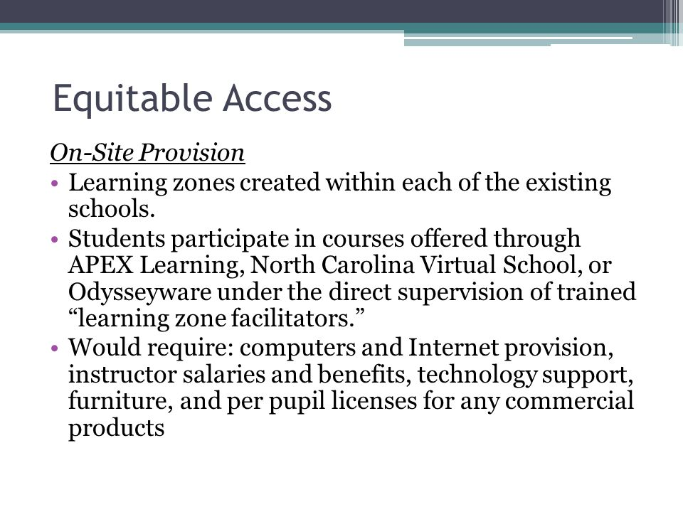 Equitable Access On-Site Provision Learning zones created within each of the existing schools. Students participate in courses offered through APEX Le