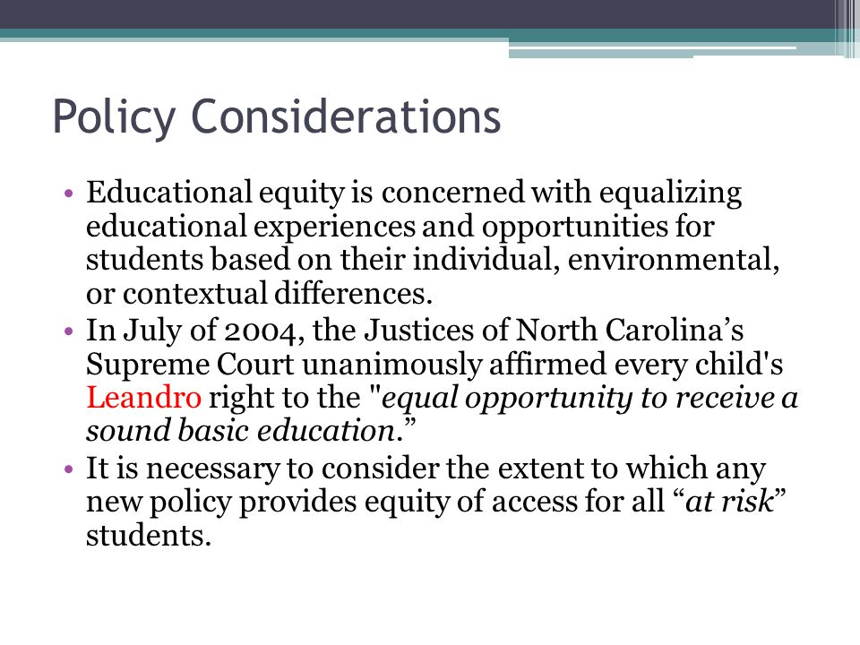 Policy Considerations Educational equity is concerned with equalizing educational experiences and opportunities for students based on their individual