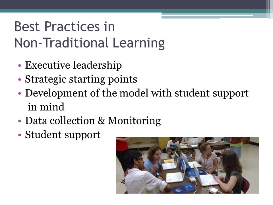 Best Practices in Non-Traditional Learning Executive leadership Strategic starting points Development of the model with student support in mind Data c