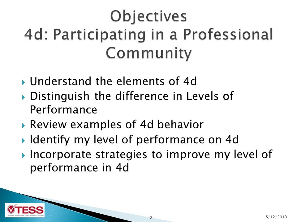 Understand the elements of 4d  Distinguish the difference in Levels of Performance  Review examples of 4d behavior  Identify my level of performance on 4d  Incorporate strategies to improve my level of performance in 4d 2 6/12/2013