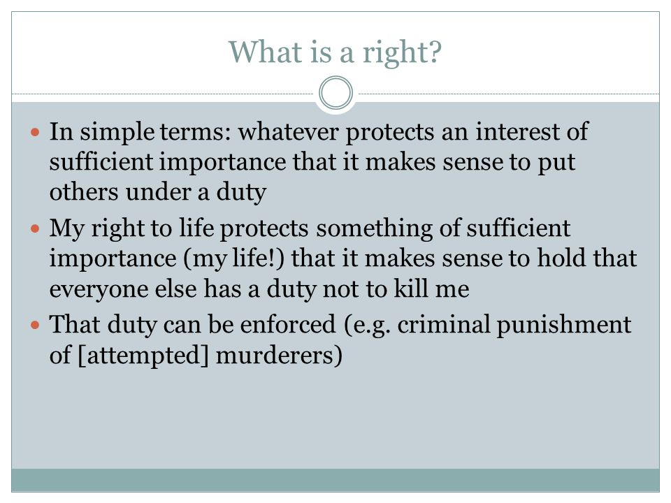 What is a right? In simple terms: whatever protects an interest of sufficient importance that it makes sense to put others under a duty My right to li