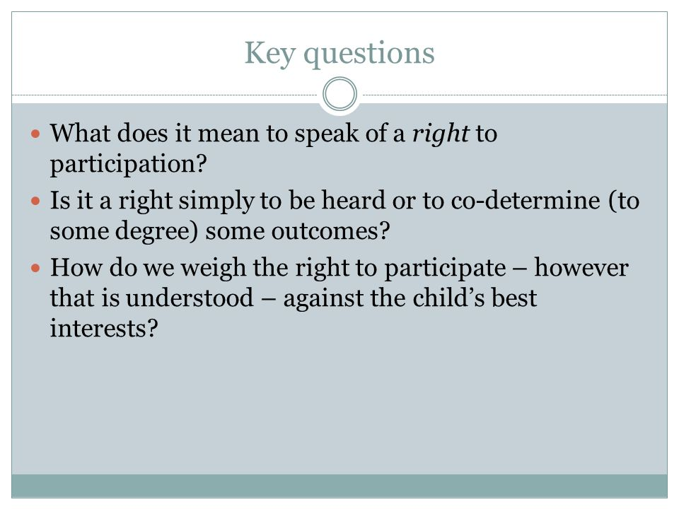 Key questions What does it mean to speak of a right to participation? Is it a right simply to be heard or to co-determine (to some degree) some outcom