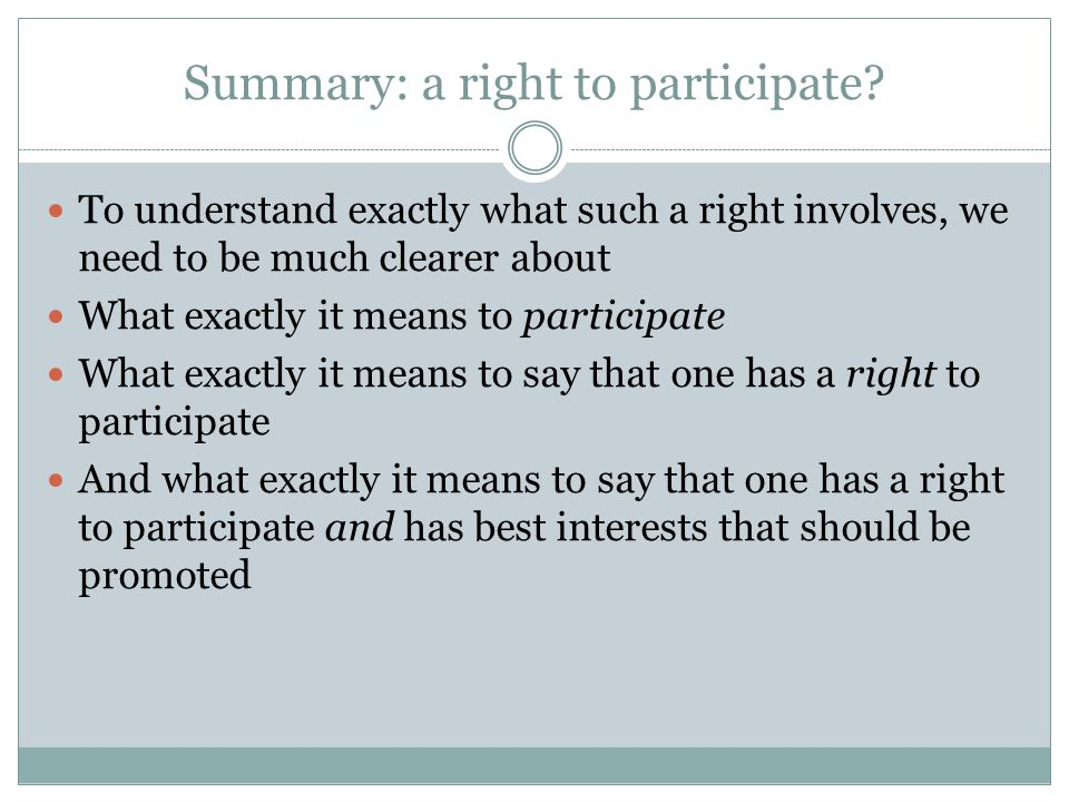 Summary: a right to participate? To understand exactly what such a right involves, we need to be much clearer about What exactly it means to participa