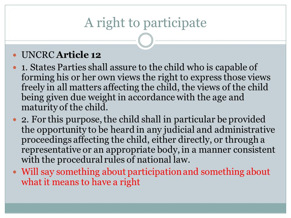 A right to participate UNCRC Article 12 1. States Parties shall assure to the child who is capable of forming his or her own views the right to expres