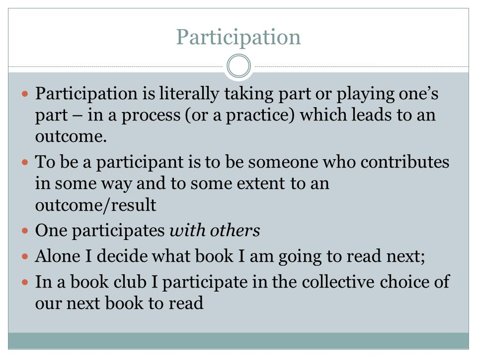 Participation Participation is literally taking part or playing one's part – in a process (or a practice) which leads to an outcome. To be a participa