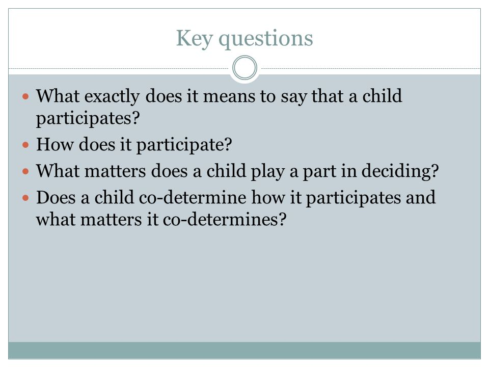 Key questions What exactly does it means to say that a child participates? How does it participate? What matters does a child play a part in deciding?