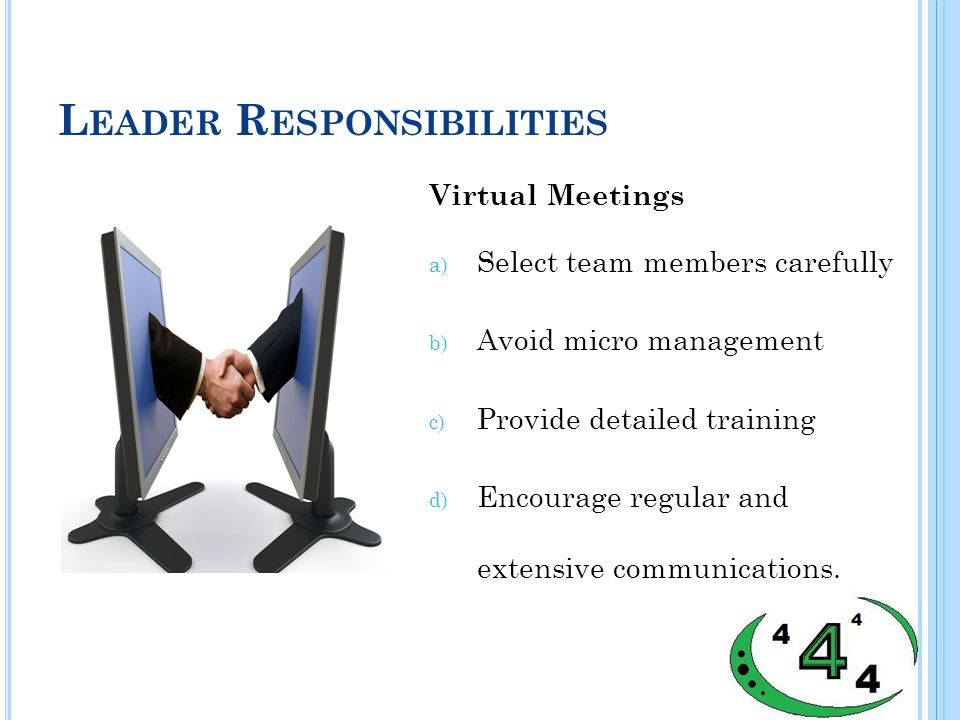 L EADER R ESPONSIBILITIES Virtual Meetings a) Select team members carefully b) Avoid micro management c) Provide detailed training d) Encourage regular and extensive communications.