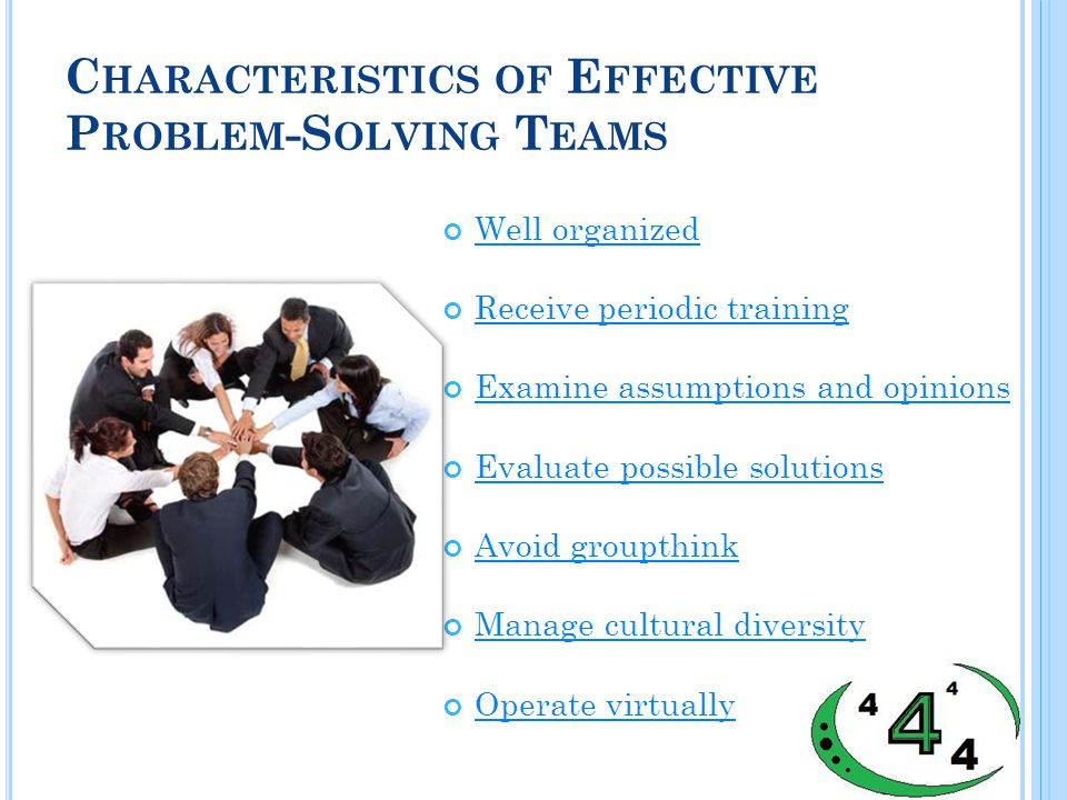 C HARACTERISTICS OF E FFECTIVE P ROBLEM -S OLVING T EAMS Well organized Receive periodic training Examine assumptions and opinions Evaluate possible solutions Avoid groupthink Manage cultural diversity Operate virtually