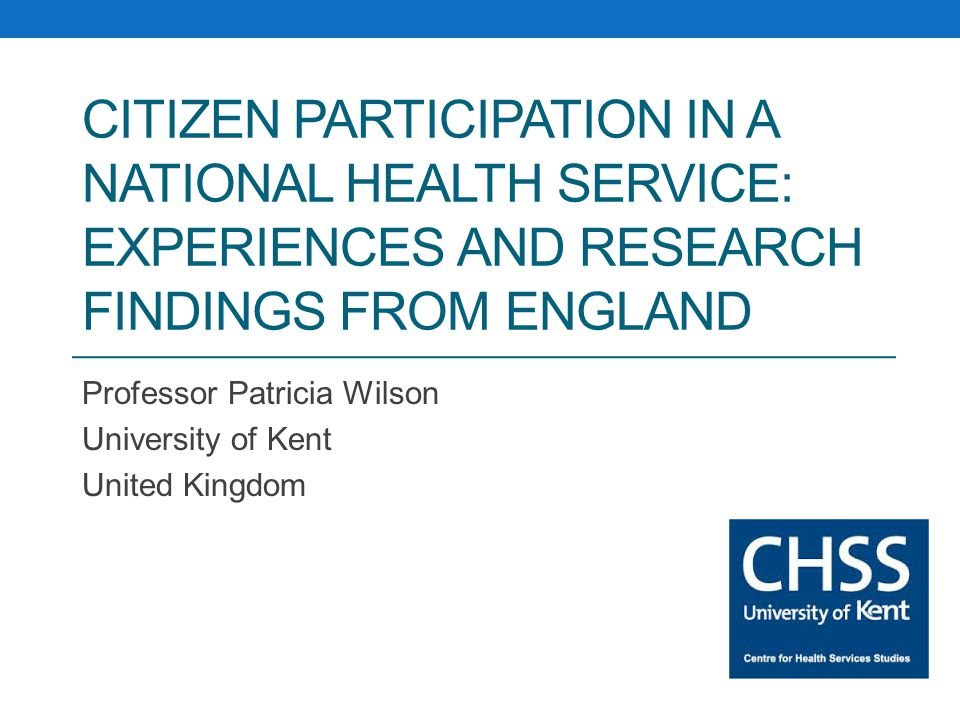 CITIZEN PARTICIPATION IN A NATIONAL HEALTH SERVICE: EXPERIENCES AND RESEARCH FINDINGS FROM ENGLAND Professor Patricia Wilson University of Kent United