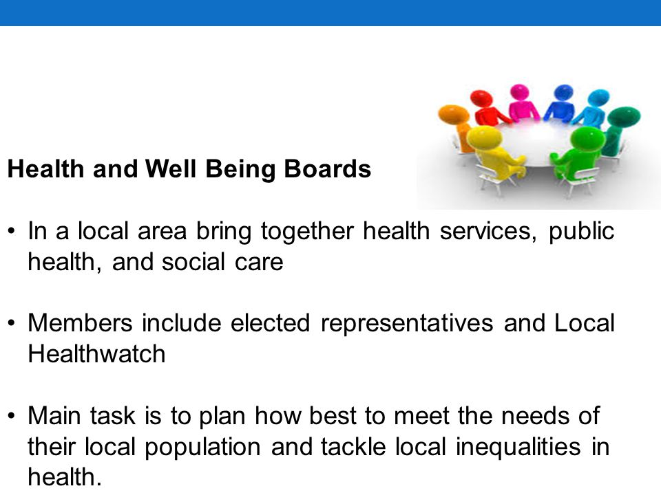 In a local area bring together health services, public health, and social care Members include elected representatives and Local Healthwatch Main task is to plan how best to meet the needs of their local population and tackle local inequalities in health.