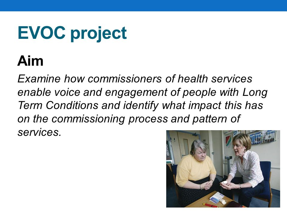 EVOC project Aim Examine how commissioners of health services enable voice and engagement of people with Long Term Conditions and identify what impact