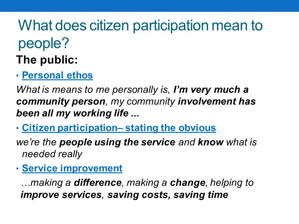 What does citizen participation mean to people? The public: Personal ethos What is means to me personally is, I'm very much a community person, my com