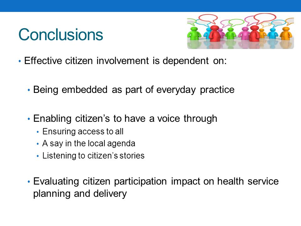 Conclusions Effective citizen involvement is dependent on: Being embedded as part of everyday practice Enabling citizen's to have a voice through Ensuring access to all A say in the local agenda Listening to citizen's stories Evaluating citizen participation impact on health service planning and delivery