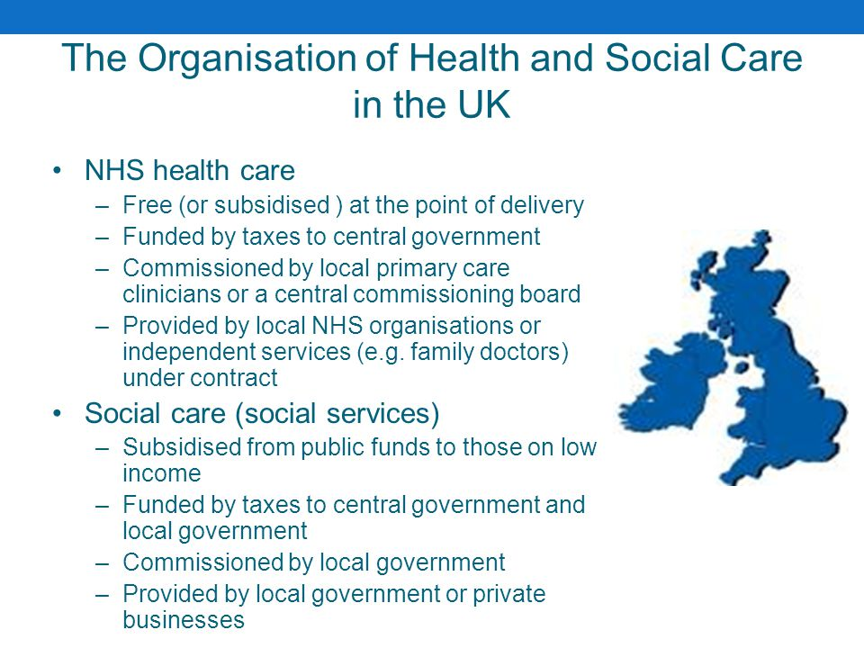 The Organisation of Health and Social Care in the UK NHS health care –Free (or subsidised ) at the point of delivery –Funded by taxes to central gover