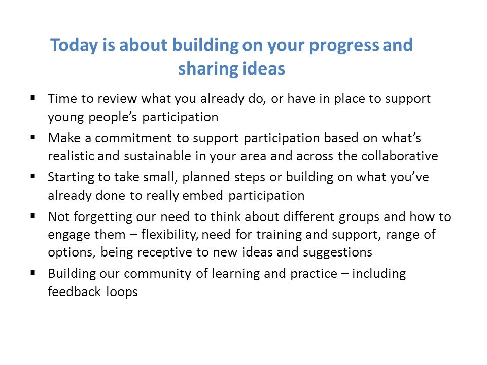 Today is about building on your progress and sharing ideas  Time to review what you already do, or have in place to support young people's participation  Make a commitment to support participation based on what's realistic and sustainable in your area and across the collaborative  Starting to take small, planned steps or building on what you've already done to really embed participation  Not forgetting our need to think about different groups and how to engage them – flexibility, need for training and support, range of options, being receptive to new ideas and suggestions  Building our community of learning and practice – including feedback loops