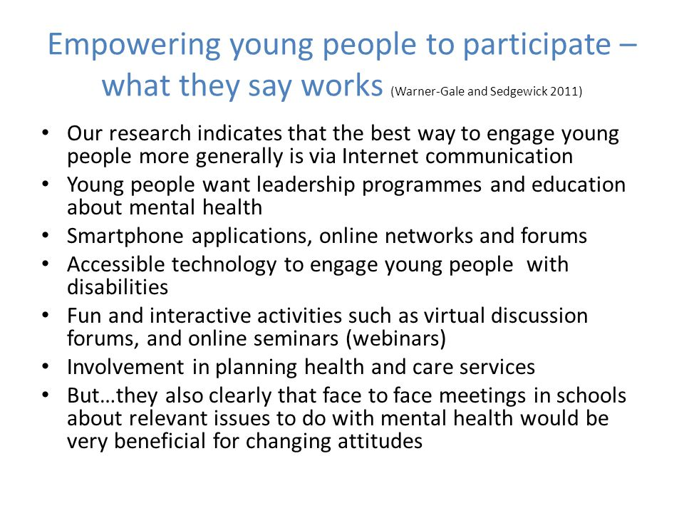 Our research indicates that the best way to engage young people more generally is via Internet communication Young people want leadership programmes and education about mental health Smartphone applications, online networks and forums Accessible technology to engage young people with disabilities Fun and interactive activities such as virtual discussion forums, and online seminars (webinars) Involvement in planning health and care services But…they also clearly that face to face meetings in schools about relevant issues to do with mental health would be very beneficial for changing attitudes Empowering young people to participate – what they say works (Warner-Gale and Sedgewick 2011)