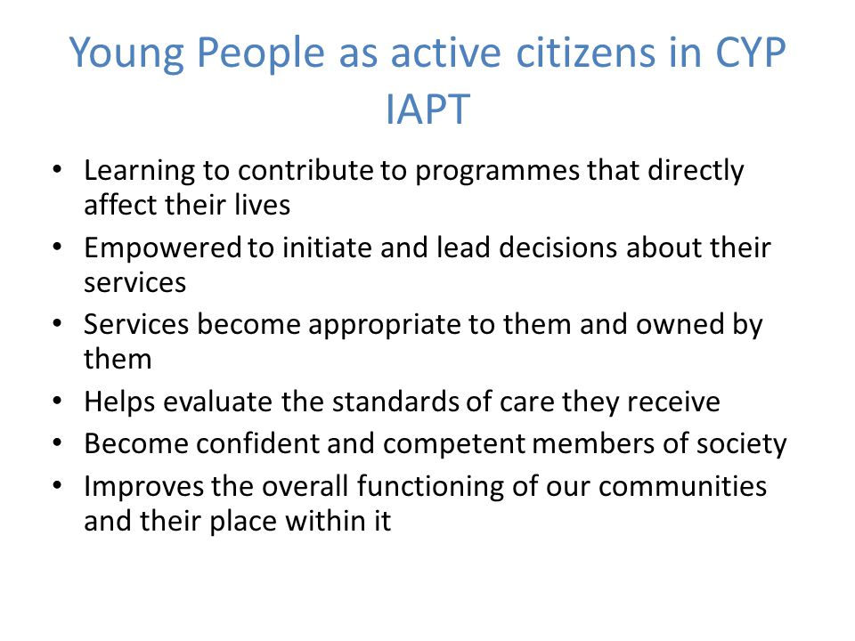 Young People as active citizens in CYP IAPT Learning to contribute to programmes that directly affect their lives Empowered to initiate and lead decisions about their services Services become appropriate to them and owned by them Helps evaluate the standards of care they receive Become confident and competent members of society Improves the overall functioning of our communities and their place within it
