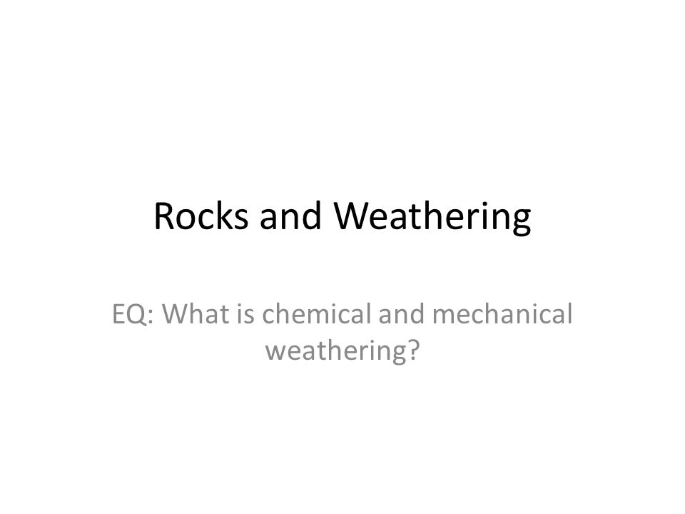 Rocks and Weathering EQ: What is chemical and mechanical weathering?