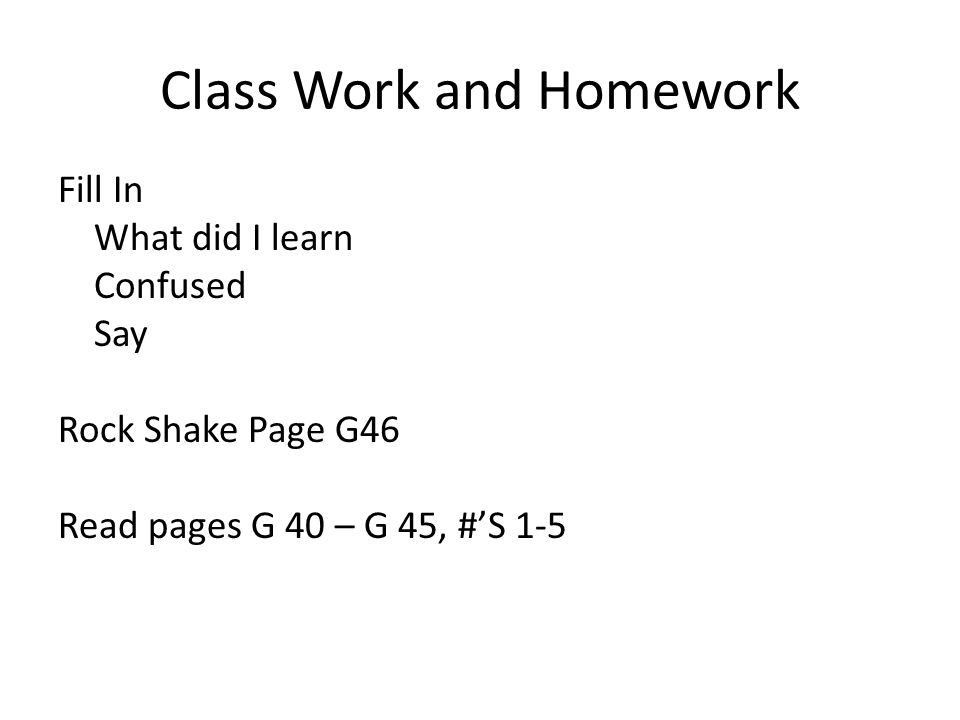 Class Work and Homework Fill In What did I learn Confused Say Rock Shake Page G46 Read pages G 40 – G 45, #'S 1-5