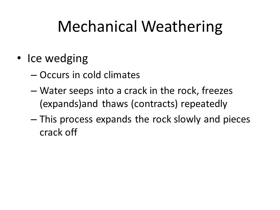 Mechanical Weathering Ice wedging – Occurs in cold climates – Water seeps into a crack in the rock, freezes (expands)and thaws (contracts) repeatedly – This process expands the rock slowly and pieces crack off