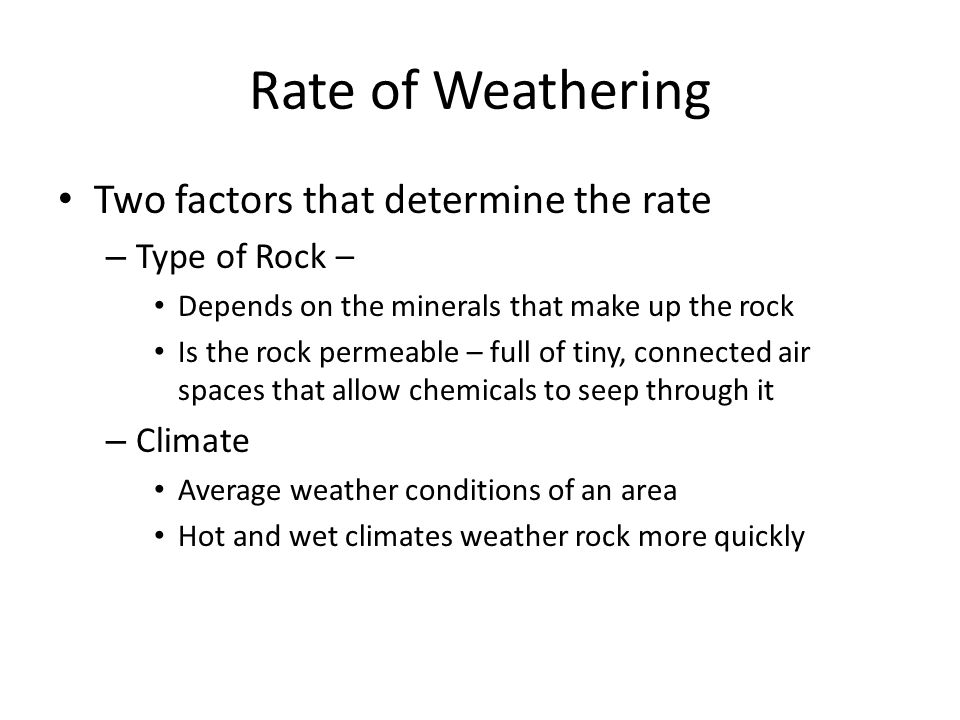 Rate of Weathering Two factors that determine the rate – Type of Rock – Depends on the minerals that make up the rock Is the rock permeable – full of tiny, connected air spaces that allow chemicals to seep through it – Climate Average weather conditions of an area Hot and wet climates weather rock more quickly