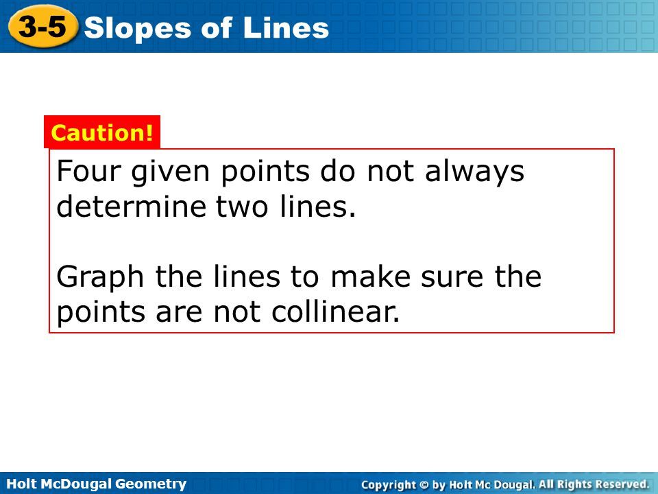 Holt McDougal Geometry 3-5 Slopes of Lines Example 3A: Determining Whether Lines Are Parallel, Perpendicular, or Neither Graph each pair of lines.