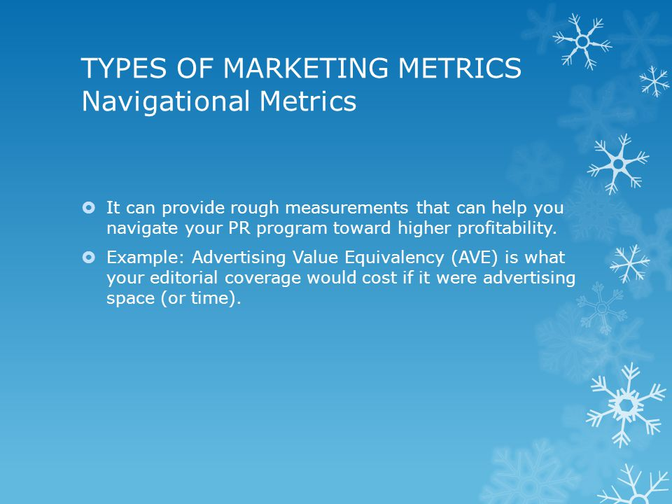 TYPES OF MARKETING METRICS Navigational Metrics  It can provide rough measurements that can help you navigate your PR program toward higher profitability.