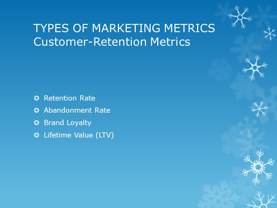 TYPES OF MARKETING METRICS Customer-Retention Metrics  Retention Rate  Abandonment Rate  Brand Loyalty  Lifetime Value (LTV)