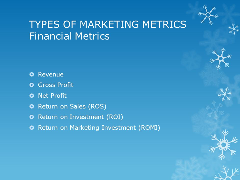 TYPES OF MARKETING METRICS Financial Metrics  Revenue  Gross Profit  Net Profit  Return on Sales (ROS)  Return on Investment (ROI)  Return on Marketing Investment (ROMI)
