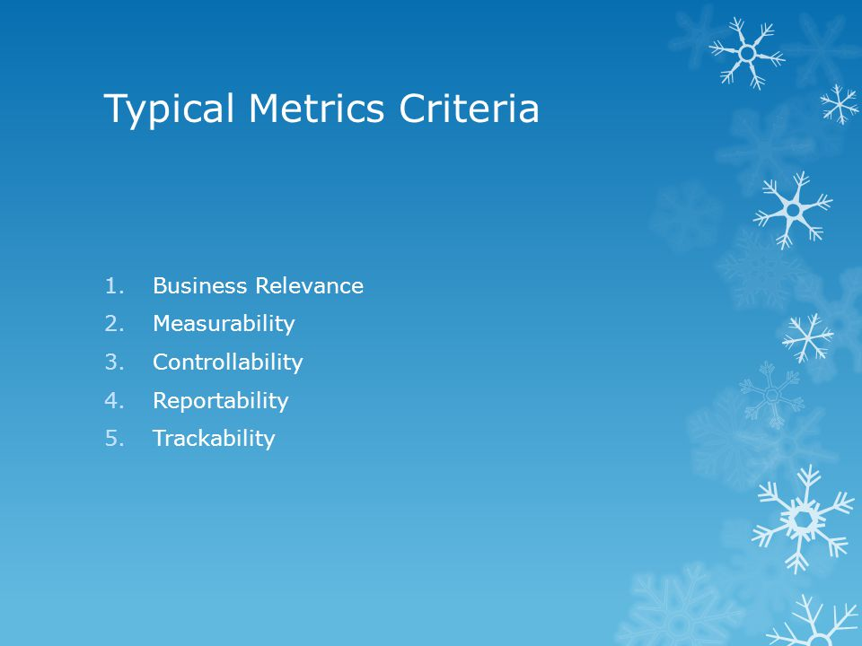 Typical Metrics Criteria 1.Business Relevance 2.Measurability 3.Controllability 4.Reportability 5.Trackability