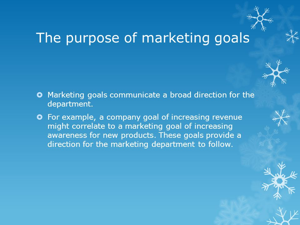 The purpose of marketing goals  Marketing goals communicate a broad direction for the department.