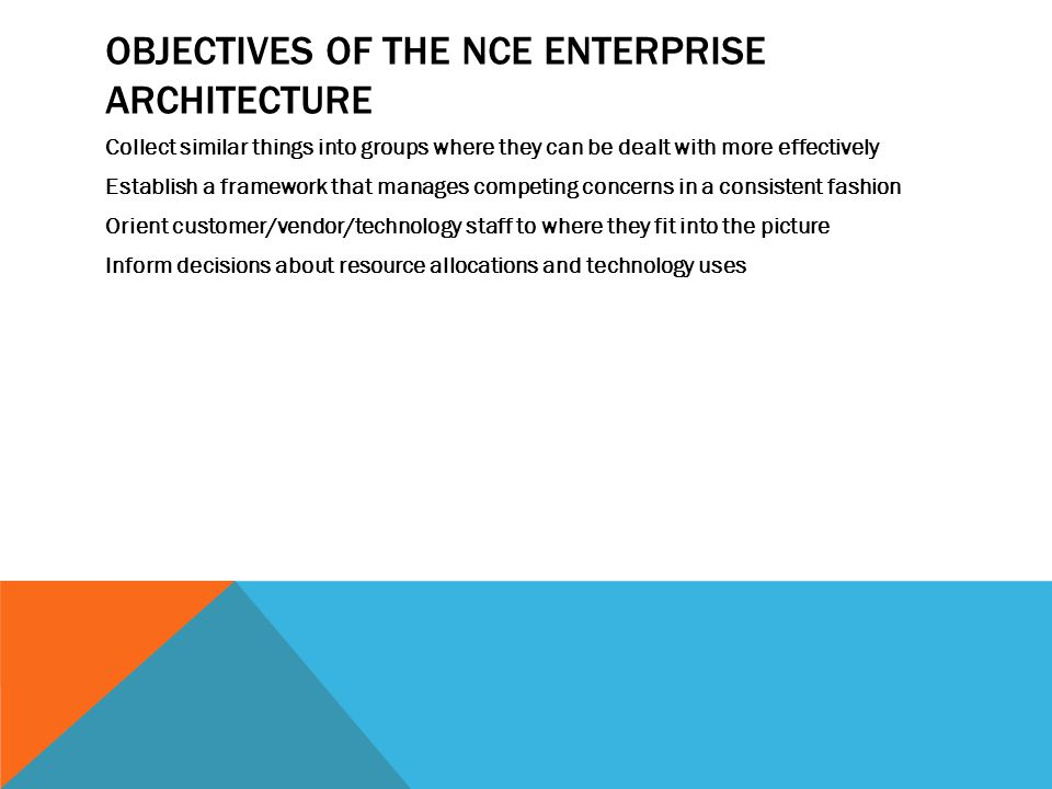 OBJECTIVES OF THE NCE ENTERPRISE ARCHITECTURE Collect similar things into groups where they can be dealt with more effectively Establish a framework that manages competing concerns in a consistent fashion Orient customer/vendor/technology staff to where they fit into the picture Inform decisions about resource allocations and technology uses