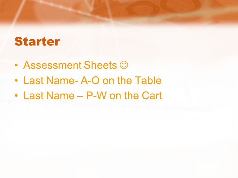 Starter Assessment Sheets Last Name- A-O on the Table Last Name – P-W on the Cart