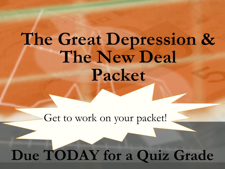 The Great Depression & The New Deal Packet Due TODAY for a Quiz Grade Get to work on your packet!