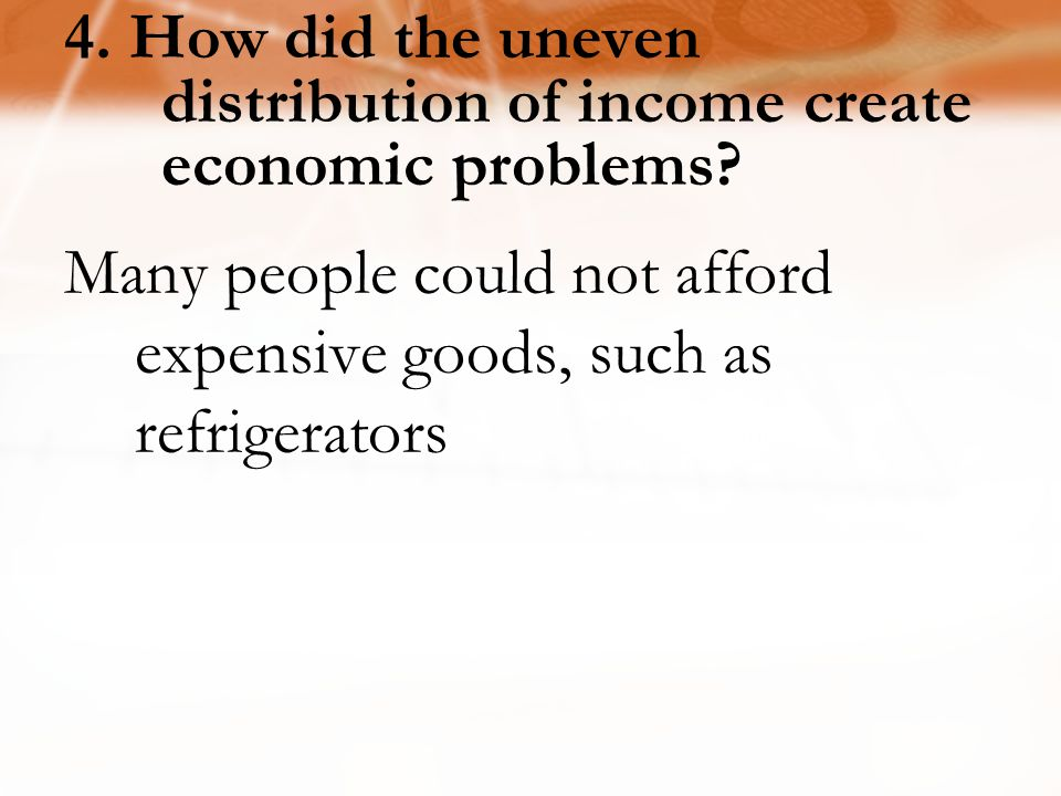 4.How did the uneven distribution of income create economic problems.