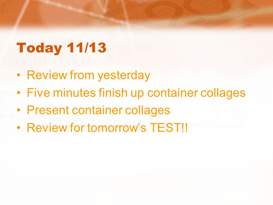 Today 11/13 Review from yesterday Five minutes finish up container collages Present container collages Review for tomorrow's TEST!!