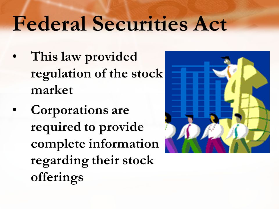 Federal Securities Act This law provided regulation of the stock market Corporations are required to provide complete information regarding their stock offerings