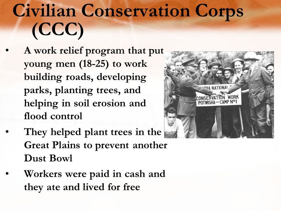 Civilian Conservation Corps (CCC) A work relief program that put young men (18-25) to work building roads, developing parks, planting trees, and helping in soil erosion and flood control They helped plant trees in the Great Plains to prevent another Dust Bowl Workers were paid in cash and they ate and lived for free