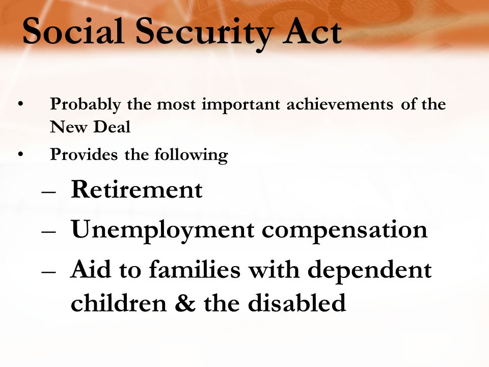 Social Security Act Probably the most important achievements of the New Deal Provides the following –Retirement –Unemployment compensation –Aid to families with dependent children & the disabled