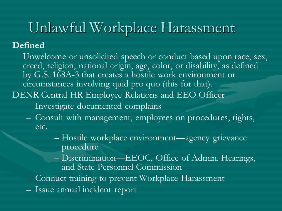 Unlawful Workplace Harassment Defined Unwelcome or unsolicited speech or conduct based upon race, sex, creed, religion, national origin, age, color, or disability, as defined by G.S.