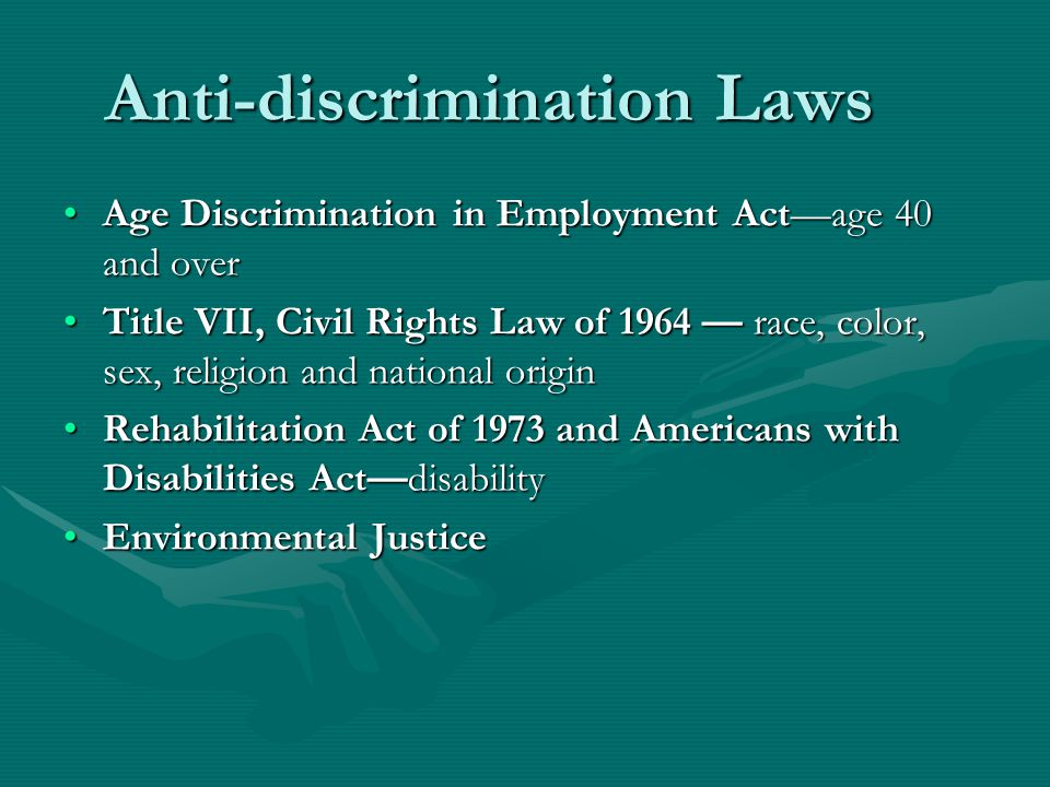 Anti-discrimination Laws Age Discrimination in Employment Act—age 40 and overAge Discrimination in Employment Act—age 40 and over Title VII, Civil Rights Law of 1964 — race, color, sex, religion and national originTitle VII, Civil Rights Law of 1964 — race, color, sex, religion and national origin Rehabilitation Act of 1973 and Americans with Disabilities Act—disabilityRehabilitation Act of 1973 and Americans with Disabilities Act—disability Environmental JusticeEnvironmental Justice