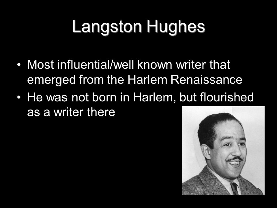 Langston Hughes Most influential/well known writer that emerged from the Harlem Renaissance He was not born in Harlem, but flourished as a writer there